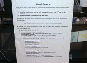 Throughout the first week of school students are often lined up outside of the counselors' office to revise their schedules. Big signs dictate that seniors have priority, in order to meet graduation requirements, while other classes may visit later in the week. The largest concerns are double booked hours or missing classes.