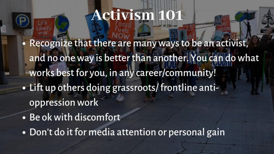 Activism is often portrayed as very flashy and attention-grabbing: marches, rallies, political lobbying, etc. However, there are many ways of being an activist and no way is more important than another. Oftentimes, the flashy activism that gets more attention overshadows grassroots activists working at the front lines of oppression. It's important for everyone to recognize that many ways that activism occurs. Anyone can be an activist, you just have to figure out the way that it works best for you!