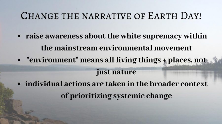 Earth+Day+has+a+history+of+being+exclusive+to+white%2C+privileged+people+and+today+the+way+it+is+marketed+perpetuates+this+trend.+The+narrative+of+Earth+Day+is+centered+around+people+showcasing+their+wilderness+trips+and+focusing+more+heavily+on+individual+eco-friendly+lifestyle+changes+that+are+often+inaccessible+instead+of+recognizing+and+fighting+the+systems+that+create+environmental+problems.