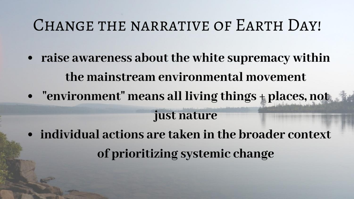 Earth Day has a history of being exclusive to white, privileged people and today the way it is marketed perpetuates this trend. The narrative of Earth Day is centered around people showcasing their wilderness trips and focusing more heavily on individual eco-friendly lifestyle changes that are often inaccessible instead of recognizing and fighting the systems that create environmental problems.